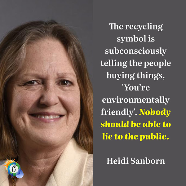 The recycling symbol is subconsciously telling the people buying things, 'You're environmentally friendly'. Nobody should be able to lie to the public. — Heidi Sanborn, Executive Director at the National Stewardship Action Council