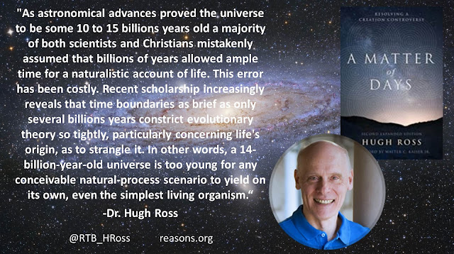 """As astronomical advances proved the universe to be some 10 to 15 billions years old a majority of both scientists and Christians mistakenly assumed that billions of years allowed ample time for a naturalistic account of life. This error has been costly. Recent scholarship increasingly reveals that time boundaries as brief as only several billions years constrict evolutionary theory so tightly, particularly concerning life's origin, as to strangle it. In other words, a 14-billion-year-old universe is too young for any conceivable natural-process scenario to yield on its own, even the simplest living organism.""- Quote from ""A Matter of Days"" by Dr. Hugh Ross #IsGenesisHistory #God #Bible #Genesis #Science"
