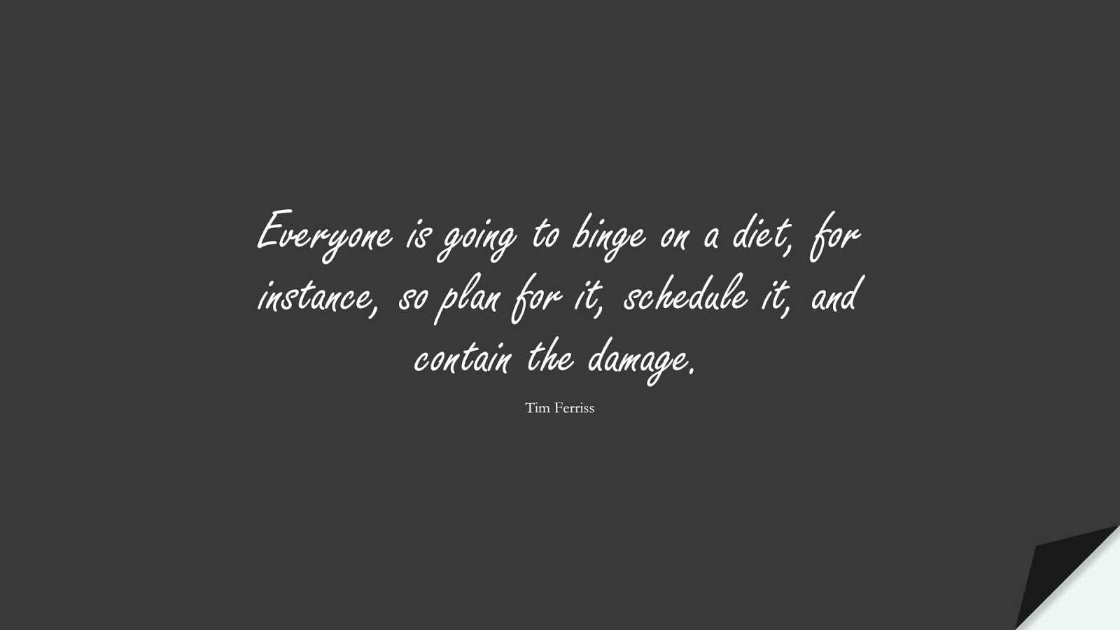 Everyone is going to binge on a diet, for instance, so plan for it, schedule it, and contain the damage. (Tim Ferriss);  #TimFerrissQuotes