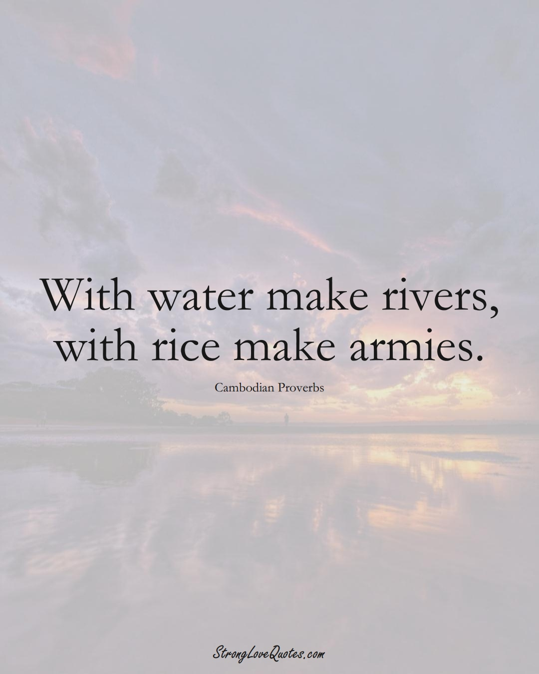 With water make rivers, with rice make armies. (Cambodian Sayings);  #AsianSayings