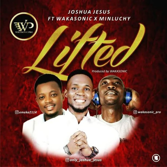 Joshua Jesus – Lifted (ft Wakasonic & Minluchy)