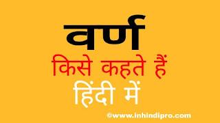 वर्ण किसे कहते हैं? वर्ण की परिभाषा प्रकार|वर्ण के कितने भेद होते हैं नाम बताइए. हिंदी में वर्णों की कुल संख्या कितनी है - Varn In Hindi