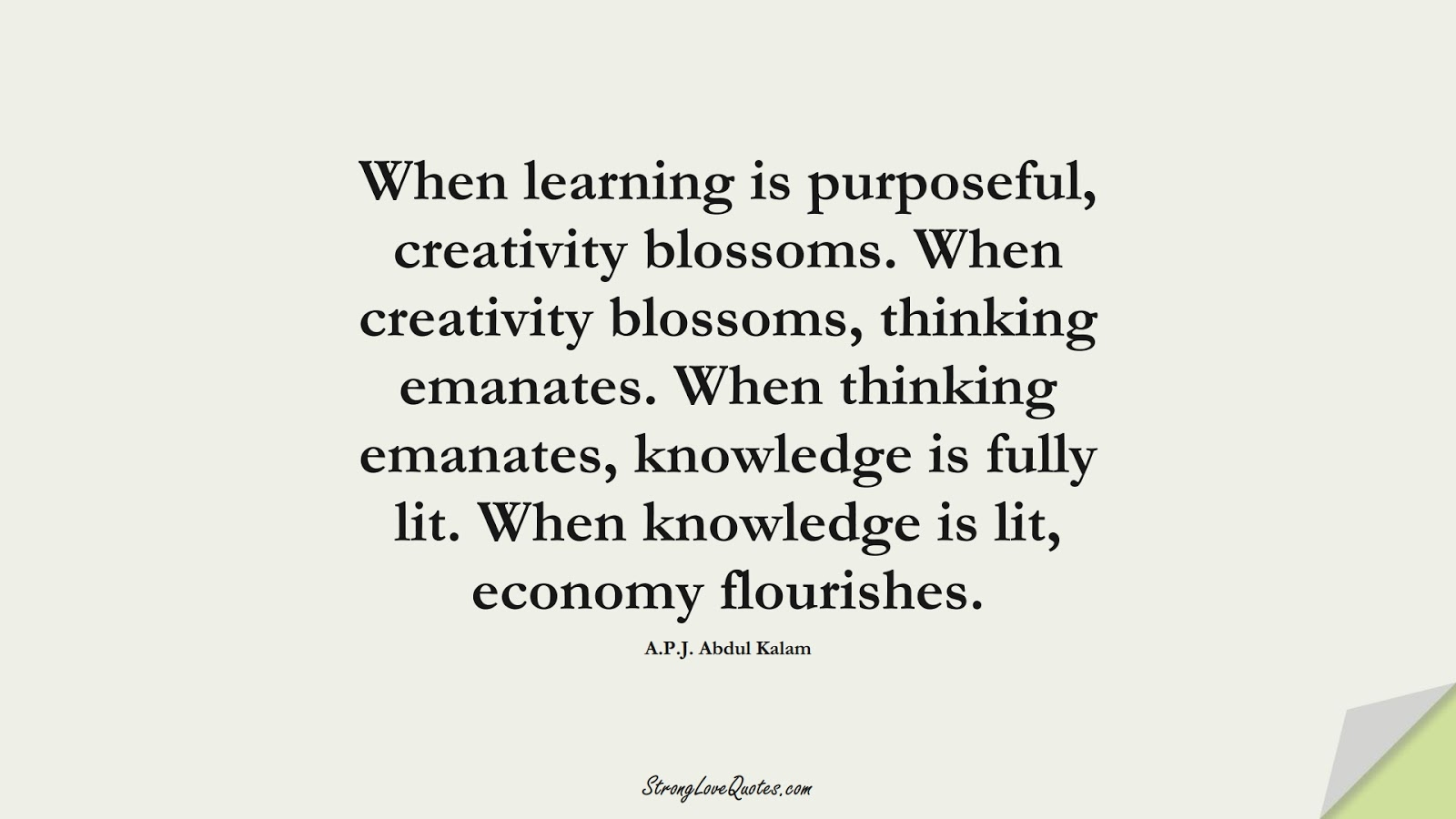 When learning is purposeful, creativity blossoms. When creativity blossoms, thinking emanates. When thinking emanates, knowledge is fully lit. When knowledge is lit, economy flourishes. (A.P.J. Abdul Kalam);  #LearningQuotes