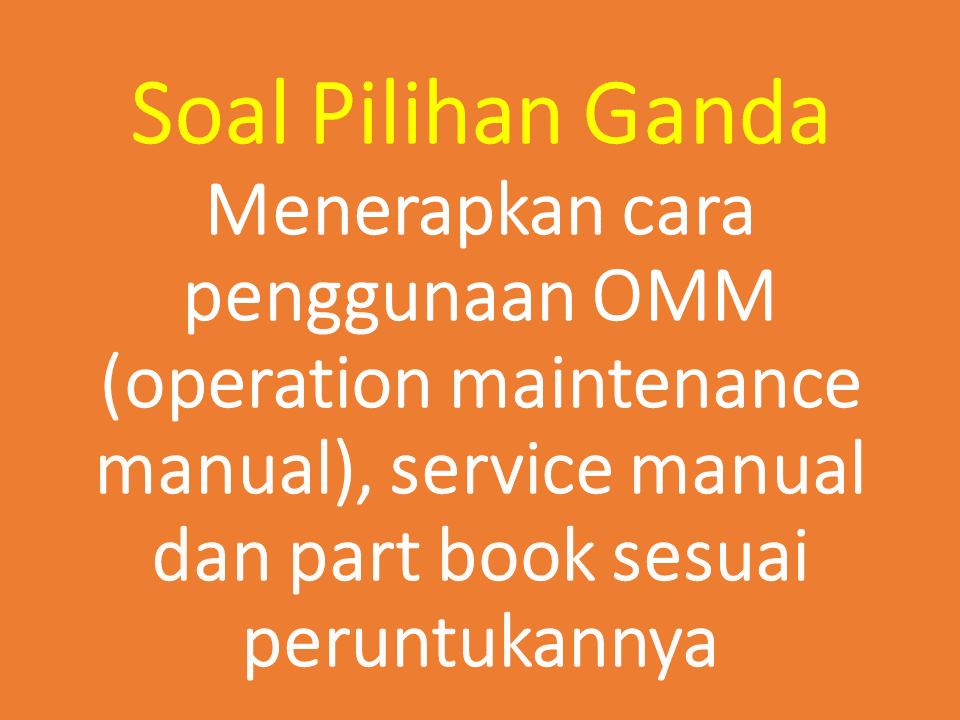 Soal Pilihan Ganda Menerapkan cara penggunaan OMM (operation maintenance manual), service manual dan part book sesuai peruntukannya