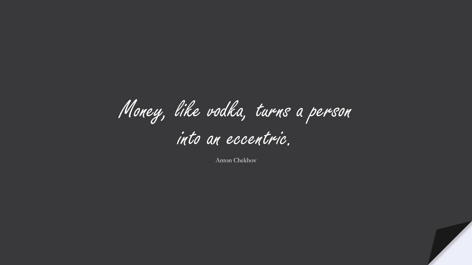 Money, like vodka, turns a person into an eccentric. (Anton Chekhov);  #MoneyQuotes