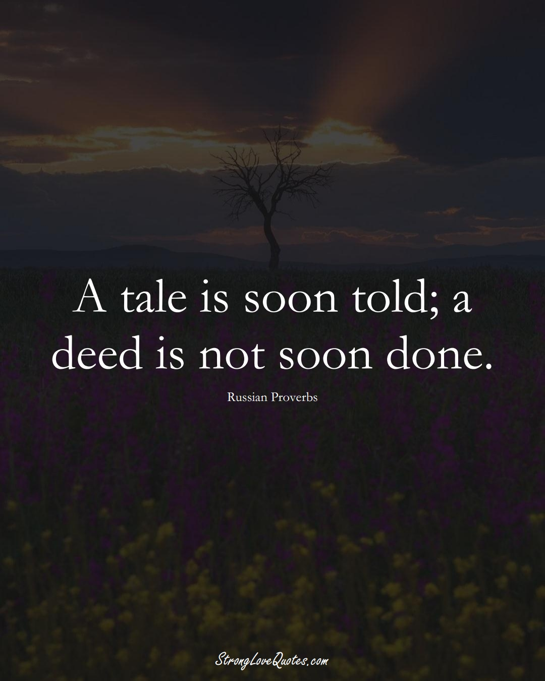 A tale is soon told; a deed is not soon done. (Russian Sayings);  #AsianSayings