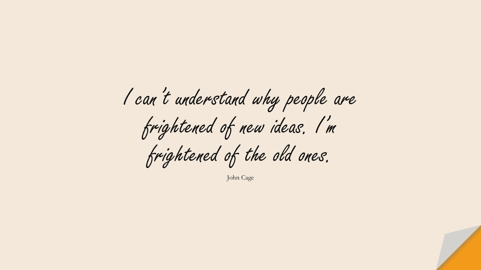 I can't understand why people are frightened of new ideas. I'm frightened of the old ones. (John Cage);  #FearQuotes