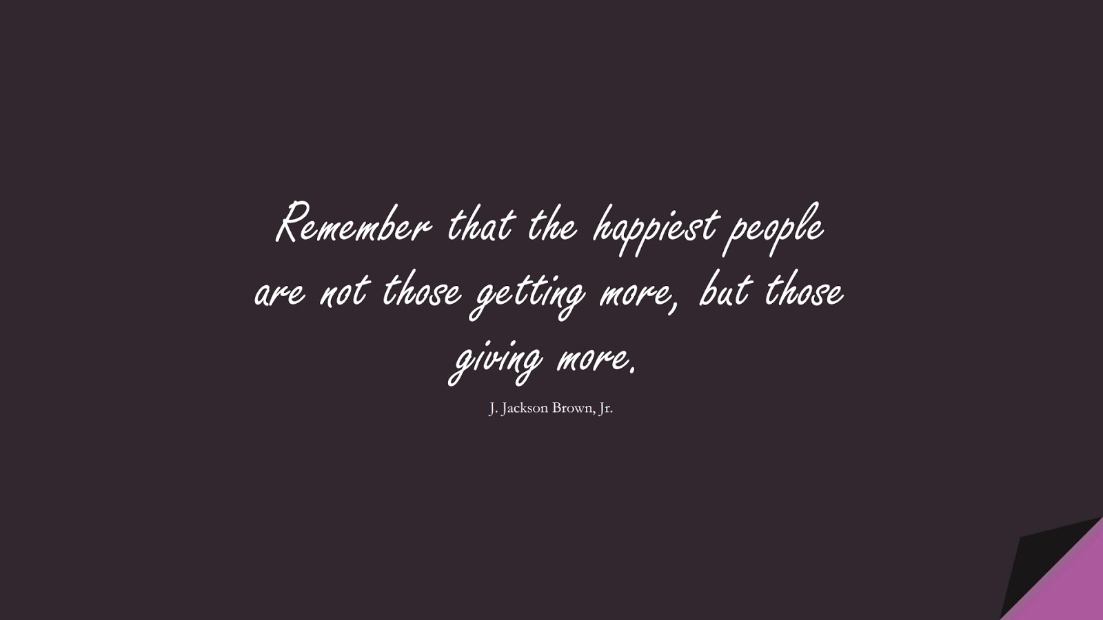 Remember that the happiest people are not those getting more, but those giving more. (J. Jackson Brown, Jr.);  #HappinessQuotes