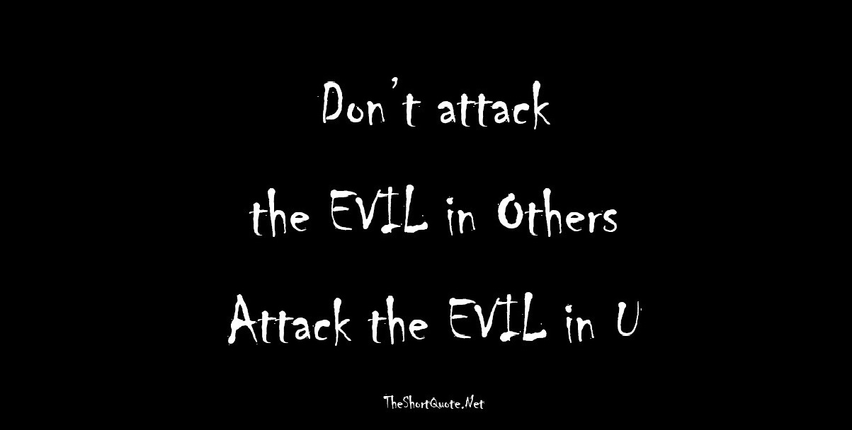 Don't Attack the Evil in Others ... Attack the Evil in You
