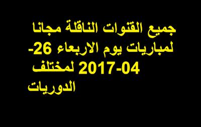 جميع القنوات الناقلة مجانا لمباريات يوم الاربعاء 26-04-2017 لمختلف الدوريات