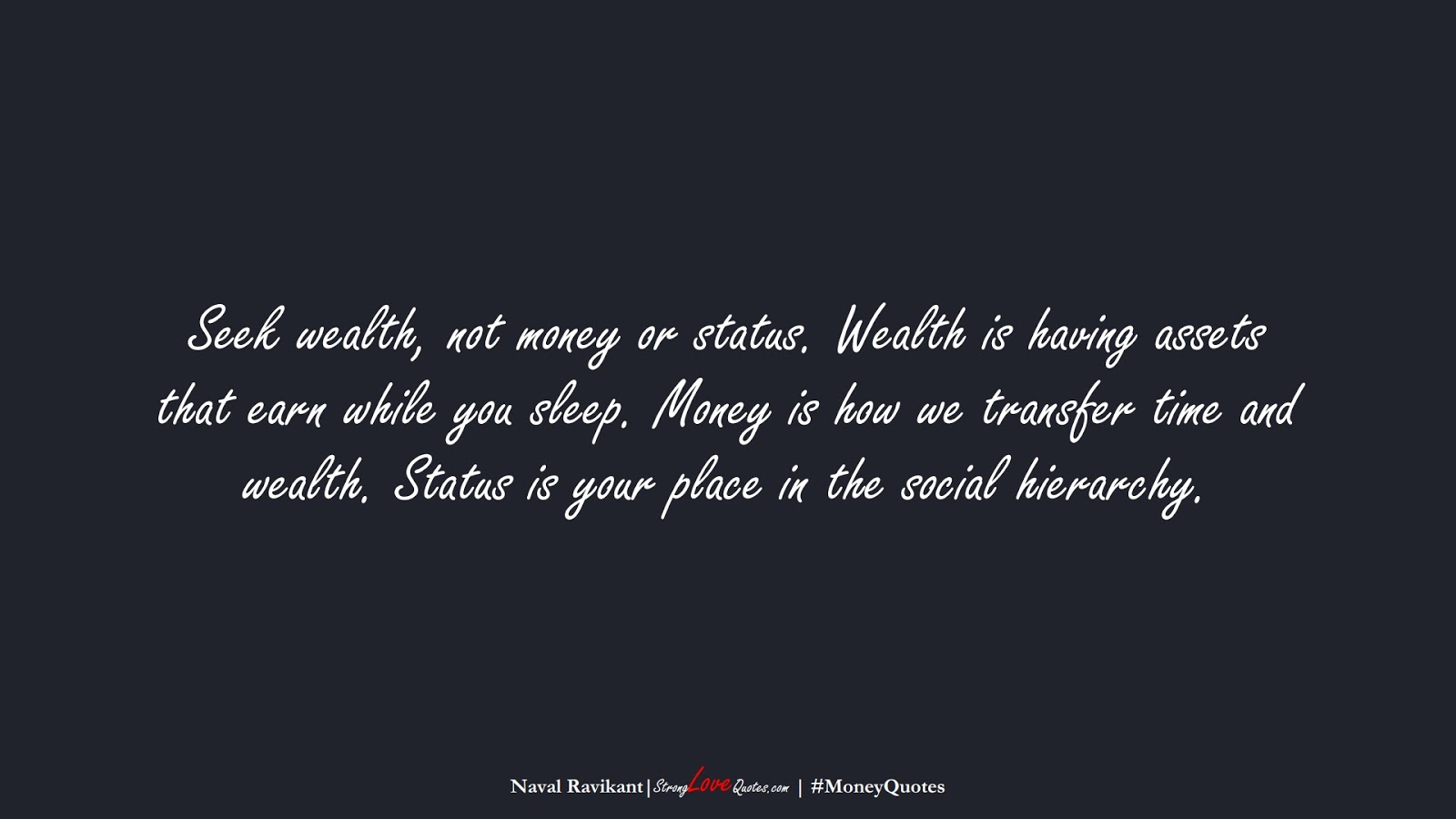 Seek wealth, not money or status. Wealth is having assets that earn while you sleep. Money is how we transfer time and wealth. Status is your place in the social hierarchy. (Naval Ravikant);  #MoneyQuotes