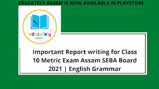 Important Report writing for Class 10 Metric Exam Assam SEBA Board 2021 | English Grammar