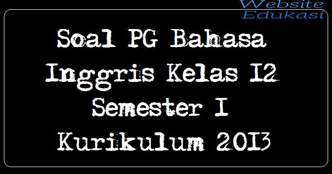 Soal PG Bahasa Inggris Kelas 12 Semester 1 Kurikulum 2013