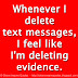 Whenever I delete text messages, I feel like I'm deleting evidence.