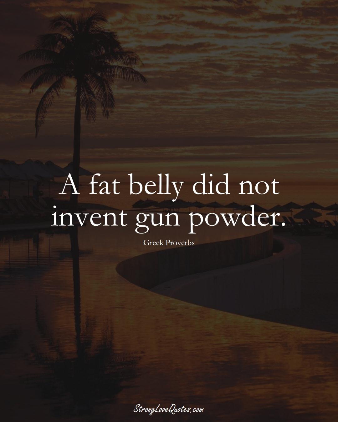 A fat belly did not invent gun powder. (Greek Sayings);  #EuropeanSayings