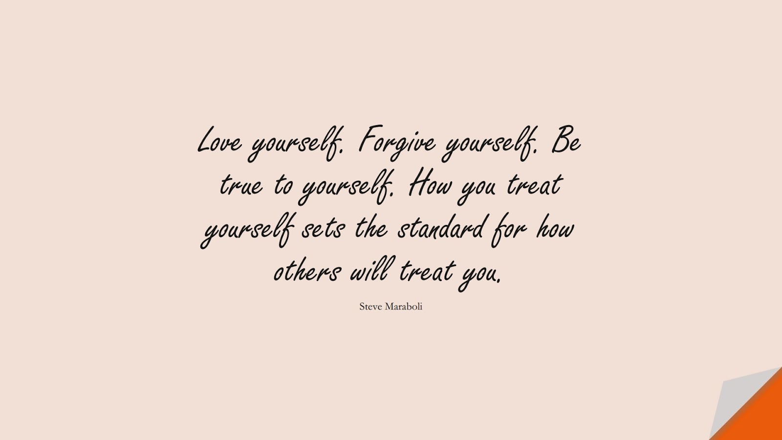 Love yourself. Forgive yourself. Be true to yourself. How you treat yourself sets the standard for how others will treat you. (Steve Maraboli);  #InspirationalQuotes