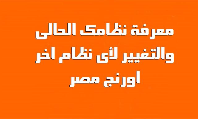 معرفة نظامك الحالى والتغيير لأى نظام اخر - اورنج مصر