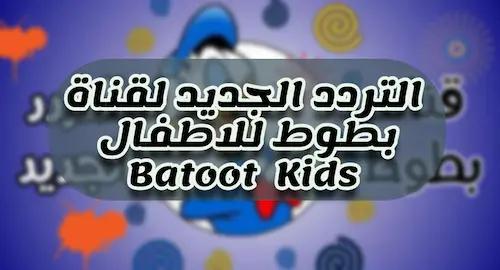 تردد قناة بطوط الجديد للاطفال 2021 نايل سات    Batoot Kids channel frequency nilesat