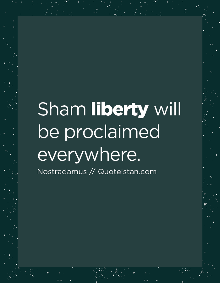Sham liberty will be proclaimed everywhere.