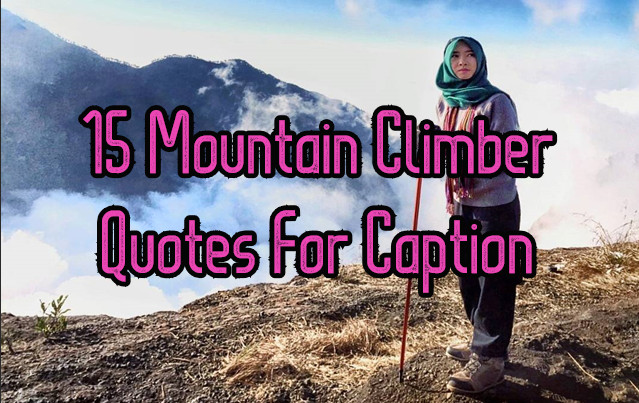 15 Mountain Climber Quotes For Caption Beautiful Climber Looking for climbing quotes for instagram captions? 15 mountain climber quotes for caption
