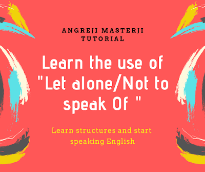 "Today's new post "" Best use for speaking English from Hindi to English for beginners; this will help you to learn how to use 'Let alone and Not to speak of'"
