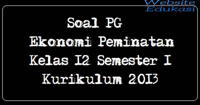 Soal PG Ekonomi Peminatan Kelas 12 Semester 1 Kurikulum 2013