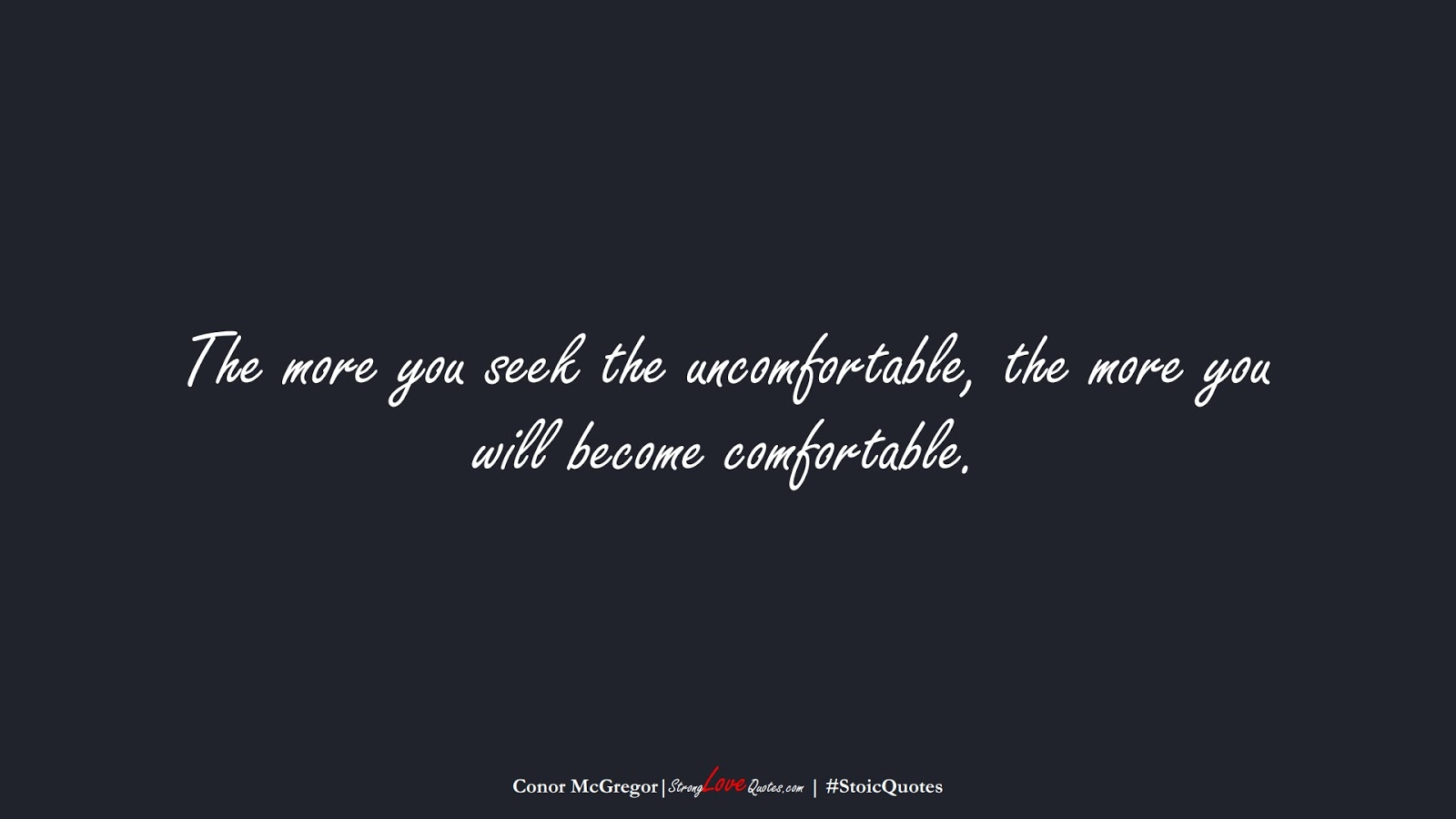 The more you seek the uncomfortable, the more you will become comfortable. (Conor McGregor);  #StoicQuotes