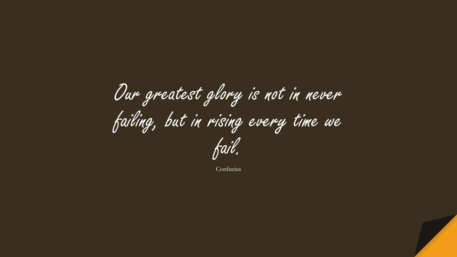 Our greatest glory is not in never failing, but in rising every time we fail. (Confucius);  #MotivationalQuotes
