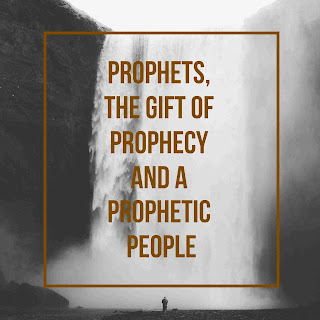 Prophets, The Gift of Prophecy And A Prophetic People