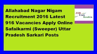 Allahabad Nagar Nigam Recruitment 2016 Latest 916 Vacancies Apply Online Safaikarmi (Sweeper) Uttar Pradesh Sarkari Posts