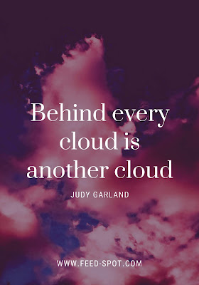 Behind every cloud is another cloud. __ Judy Garland