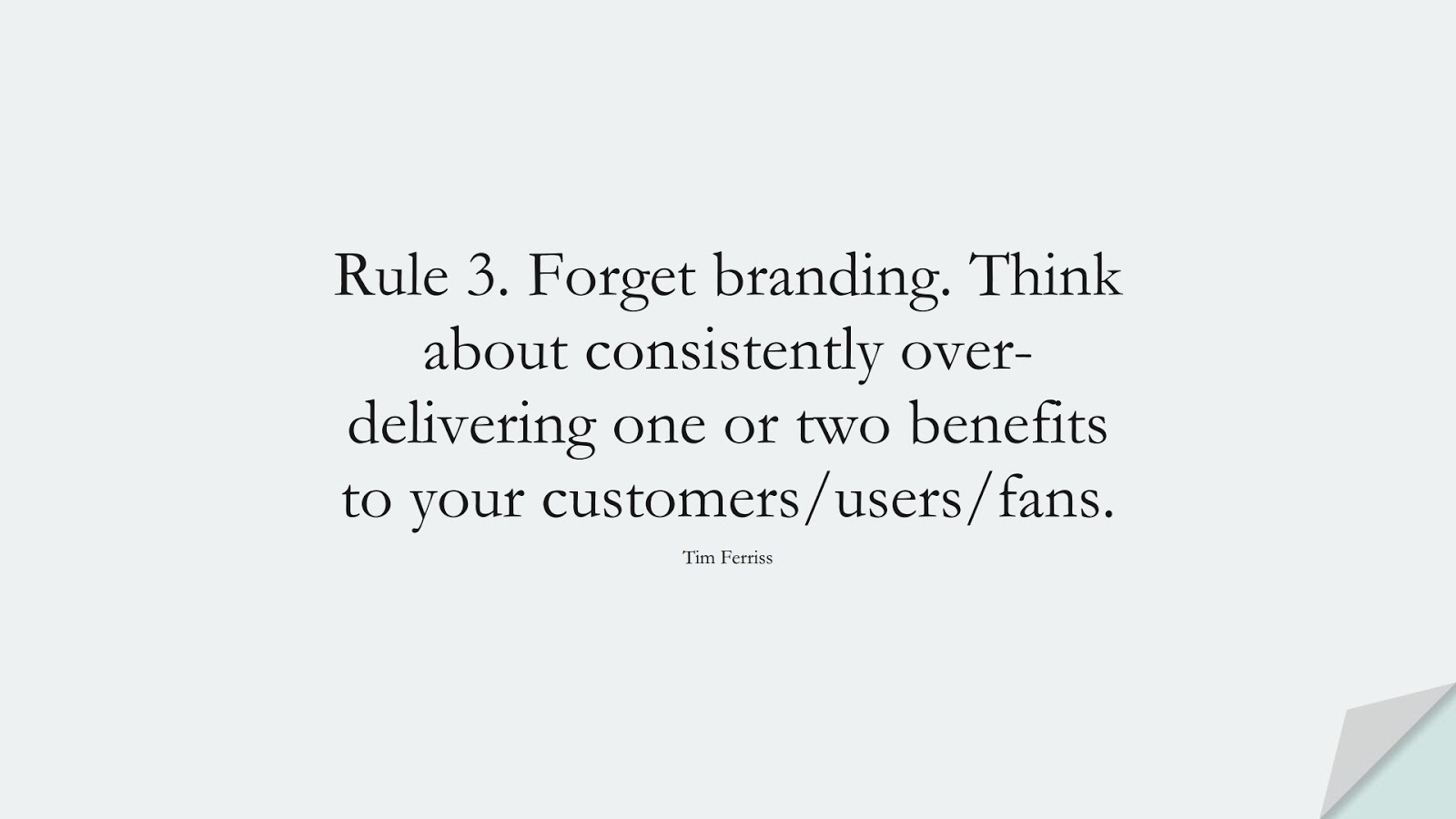 Rule 3. Forget branding. Think about consistently over-delivering one or two benefits to your customers/users/fans. (Tim Ferriss);  #TimFerrissQuotes