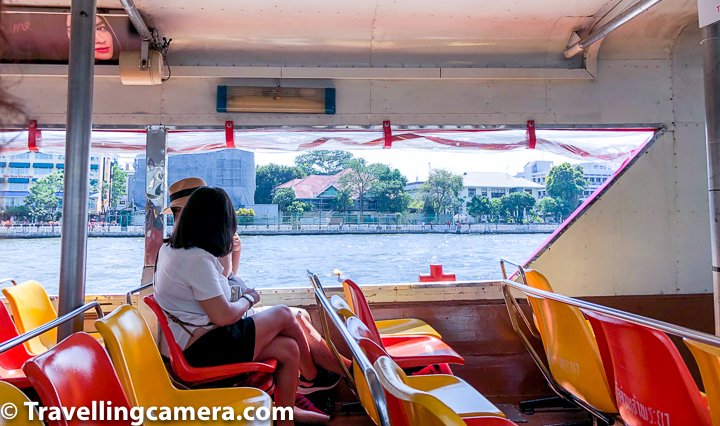 Chao Phraya Tourist Boat :    The tourist boat service is more expensive than the other boats, but it is less crowded so you should have no problems getting a seat and there is also an on-board commentary in English to point out landmarks and points of interest. A one-day unlimited ticket is available for 150 Baht and includes a handy map of the river and the various boat stops. Tickets for the tourist boat service can be bought at Central Pier (Tha Sathorn), pier N13 (Tha Phra Arthit/Banglamphu) or the skytrain stations at Saphan Taksin or Siam.    Related Blog-post : Doi Suthep - Best place in Chiang Mai to explore Thai Temple, Aerial views of the City and some Hiking    We boarded our boat from Tha Phra Arthit which is close to Khao San Road in Bangkok.     Fare of Chao Phraya Tourist Boat : 150 Baht for unlimited day use or 30 Baht for single journey    Timings of Chao Phraya Tourist Boat : Daily 09.30-16.00    Frequency of Chao Phraya Tourist Boat : approximately every 30 minutes     Route of Chao Phraya Tourist Boat : Sathorn Pier (Central) – Phra Arthit Pier (N13)