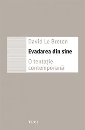 David Le Breton, Evadarea din sine. O tentatie contemporana, Editura Trei
