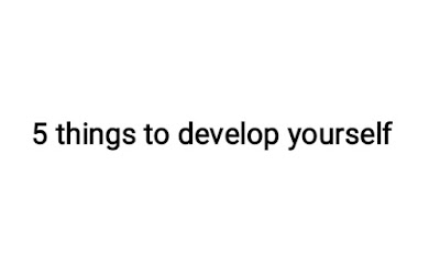 5 things to develop yourself