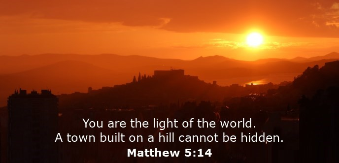 You are the light of the world. A town built on a hill cannot be hidden.