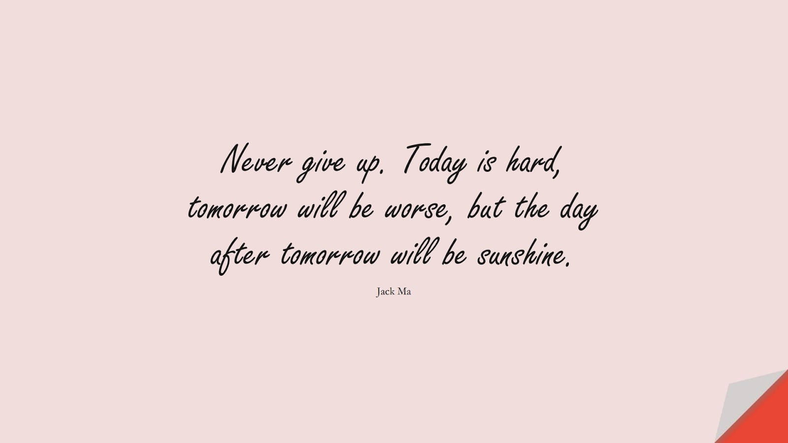 Never give up. Today is hard, tomorrow will be worse, but the day after tomorrow will be sunshine. (Jack Ma);  #NeverGiveUpQuotes