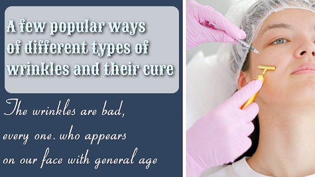 A few popular ways of different types of wrinkles and their cure.