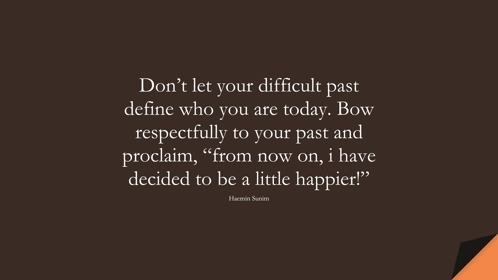 """Don't let your difficult past define who you are today. Bow respectfully to your past and proclaim, """"from now on, i have decided to be a little happier!"""" (Haemin Sunim);  #DepressionQuotes"""