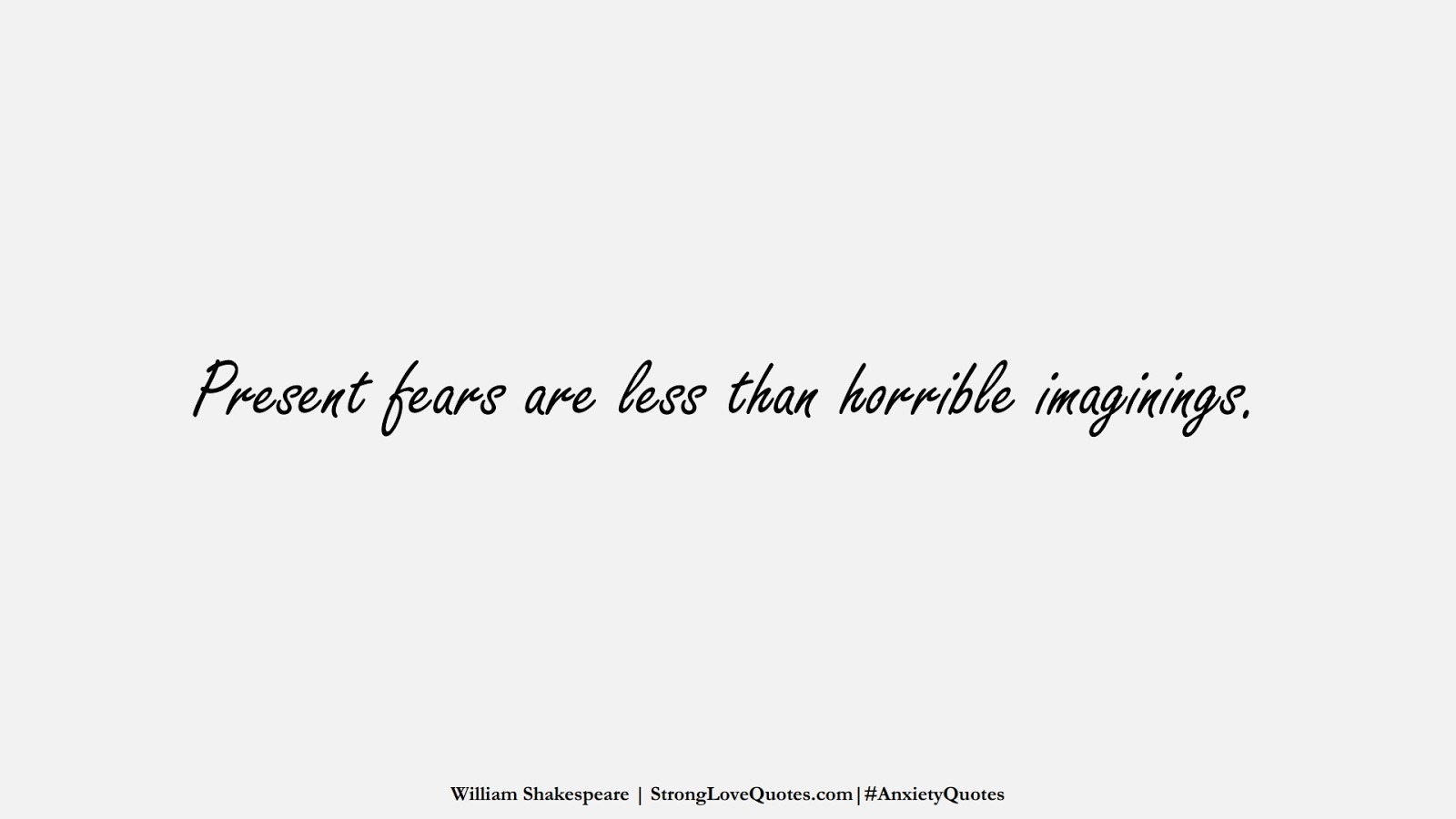 Present fears are less than horrible imaginings. (William Shakespeare);  #AnxietyQuotes