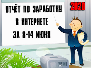 Отчёт по заработку в Интернете за 8-14 июня 2020 года