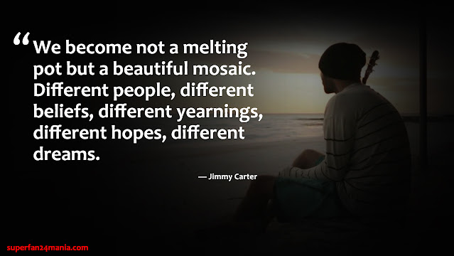 """""""We become not a melting pot but a beautiful mosaic. Different people, different beliefs, different yearnings, different hopes, different dreams."""""""