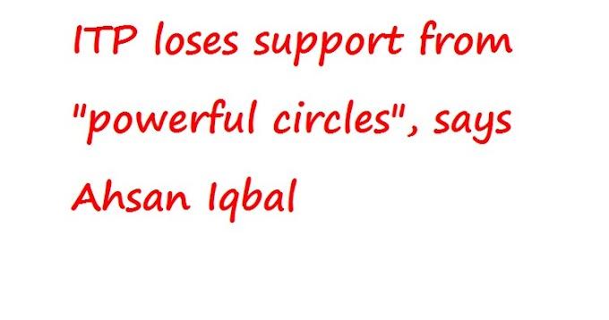 """आईटीपी """"शक्तिशाली मंडलियों"""" से समर्थन खो देता है, अहसान इकबाल कहते हैं"""