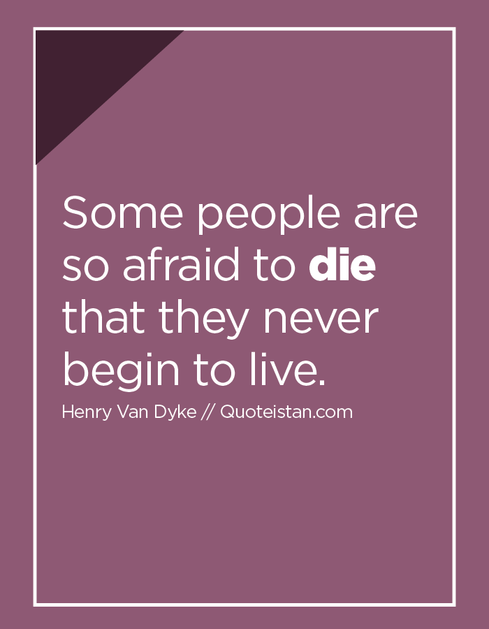 Some people are so afraid to die that they never begin to live.