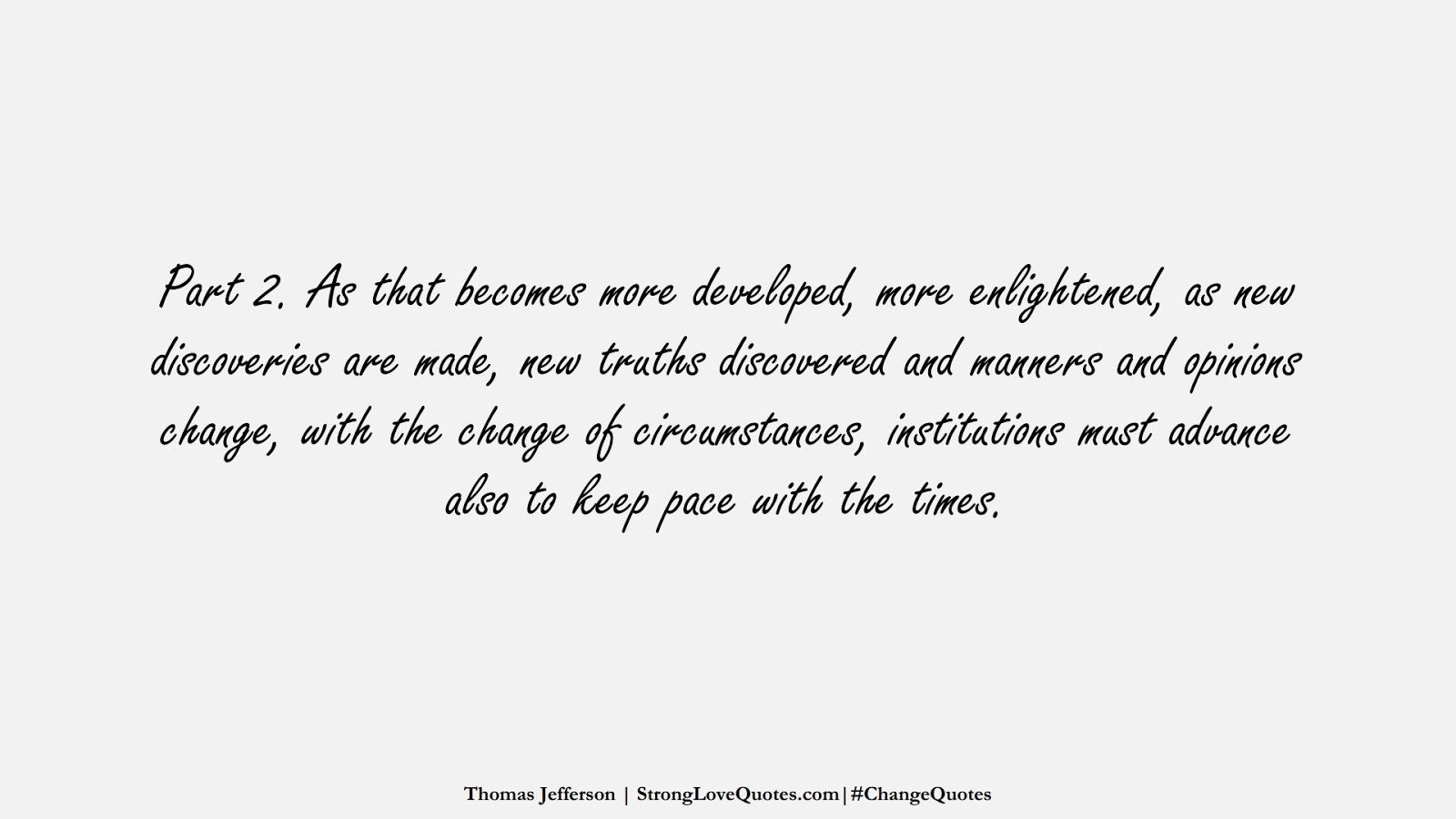 Part 2. As that becomes more developed, more enlightened, as new discoveries are made, new truths discovered and manners and opinions change, with the change of circumstances, institutions must advance also to keep pace with the times. (Thomas Jefferson);  #ChangeQuotes