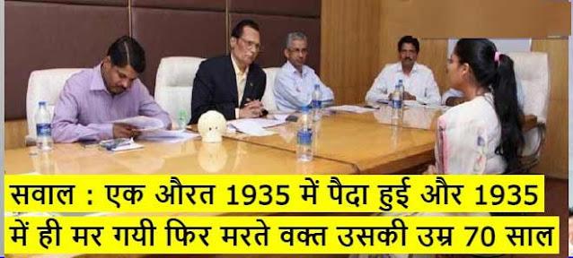 IAS इंटरव्यू सवाल : एक औरत 1935 में पैदा हुई और 1935 में ही मर गयी फिर मरते वक्त उसकी उम्र 70 साल कैसे थी?