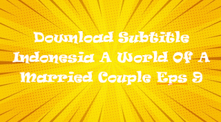 Download Subtitle Indonesia A World Of A Married Couple Eps 9