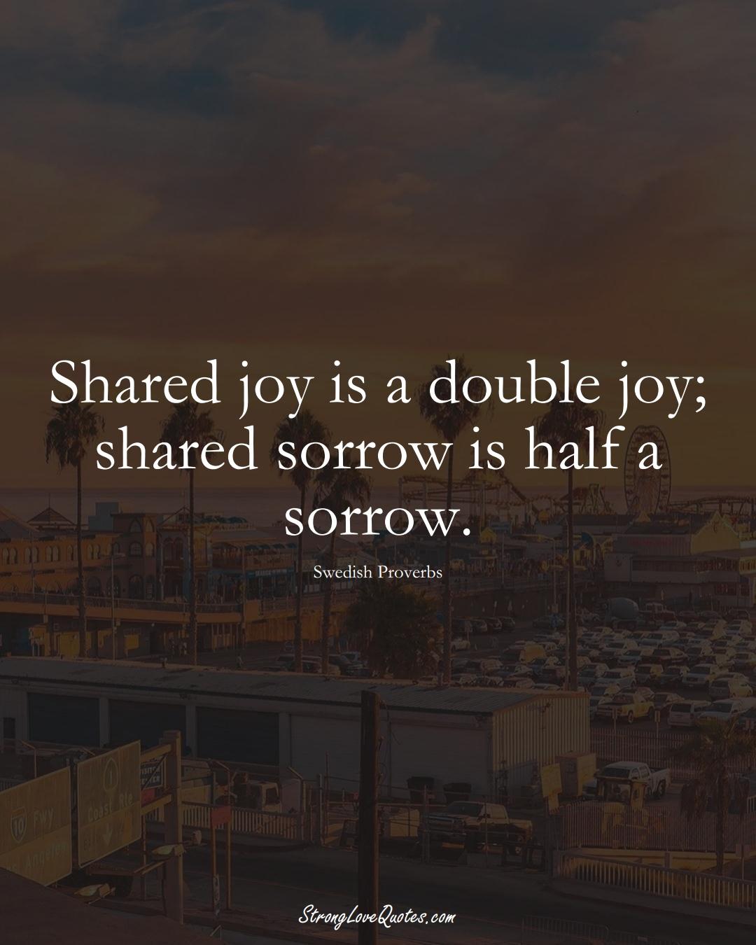 Shared joy is a double joy; shared sorrow is half a sorrow. (Swedish Sayings);  #EuropeanSayings