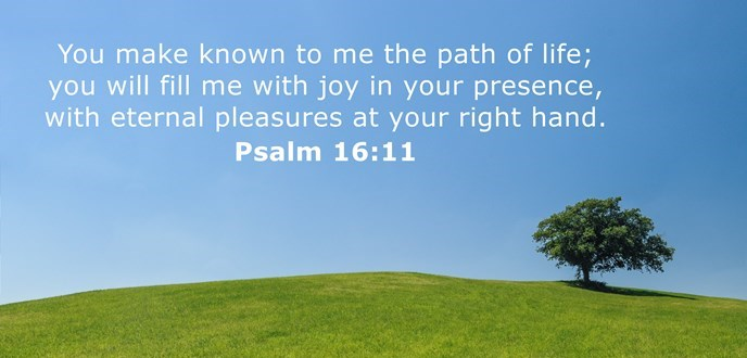 You make known to me the path of life; you will fill me with joy in your presence, with eternal pleasures at your right hand.