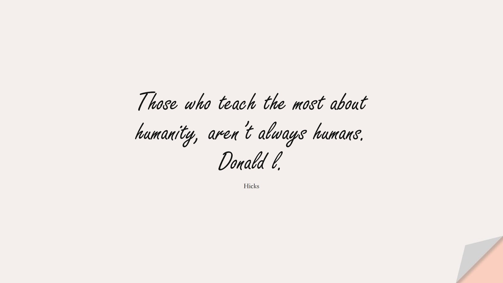 Those who teach the most about humanity, aren't always humans. Donald l. (Hicks);  #HumanityQuotes